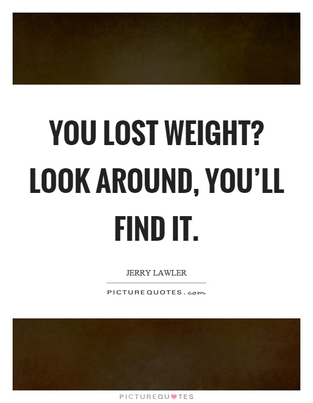 You lost weight? Look around, you'll find it Picture Quote #1