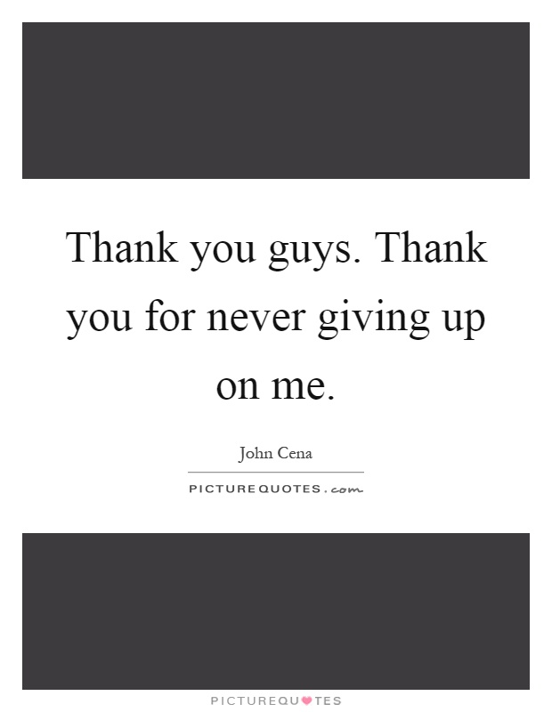 Thank you guys. Thank you for never giving up on me Picture Quote #1