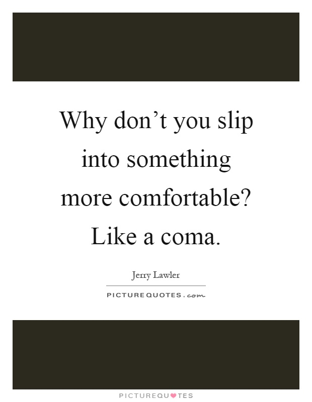Why don't you slip into something more comfortable? Like a coma Picture Quote #1