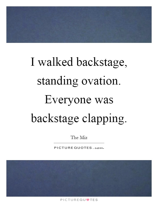 I walked backstage, standing ovation. Everyone was backstage clapping Picture Quote #1