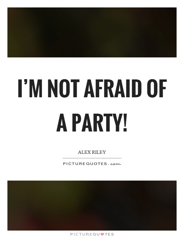 I'm not afraid of a party! Picture Quote #1