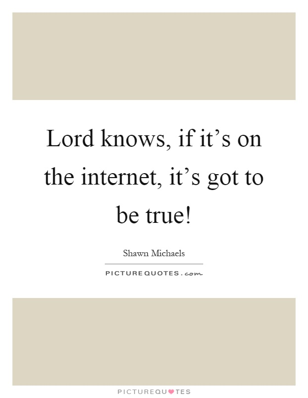 Lord knows, if it's on the internet, it's got to be true! Picture Quote #1