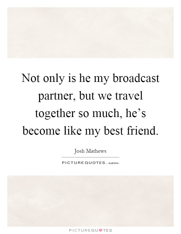 Not only is he my broadcast partner, but we travel together so much, he's become like my best friend Picture Quote #1