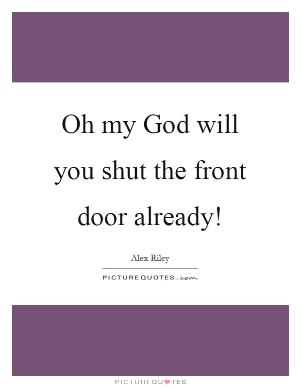 Attractive Oh Shut The Front Door Part - 13: Oh My God Will You Shut The Front Door Already!