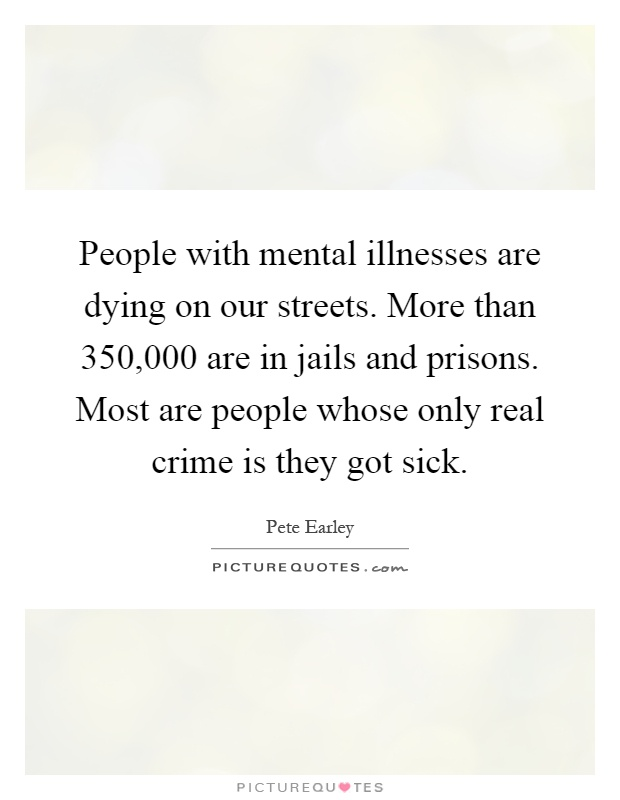 People with mental illnesses are dying on our streets. More than 350,000 are in jails and prisons. Most are people whose only real crime is they got sick Picture Quote #1