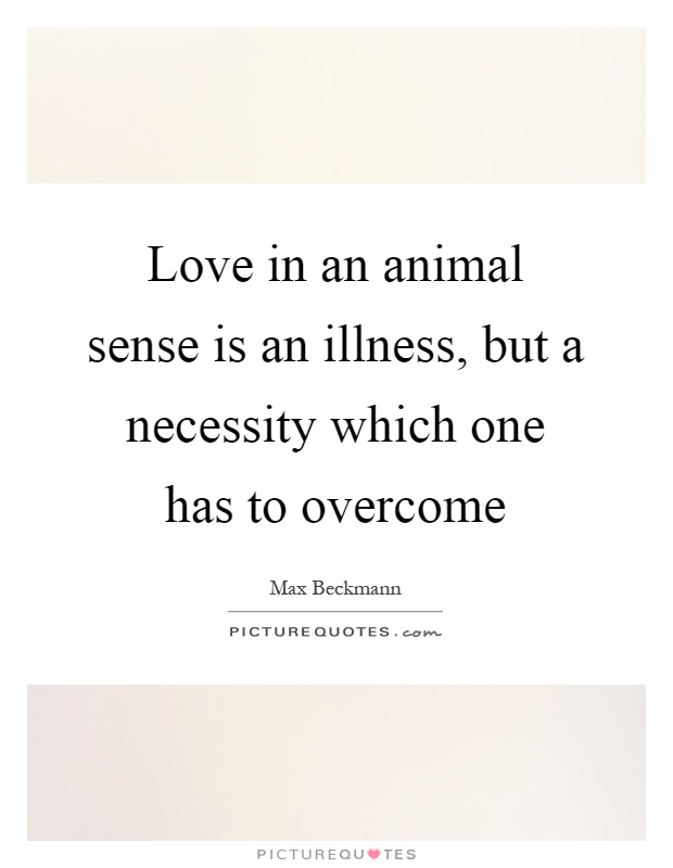 Love in an animal sense is an illness, but a necessity which one has to overcome Picture Quote #1
