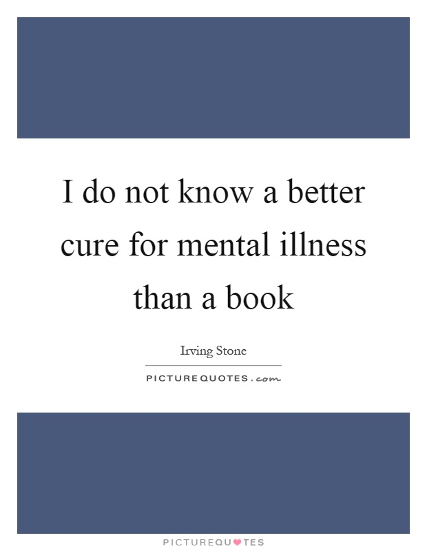 I do not know a better cure for mental illness than a book Picture Quote #1