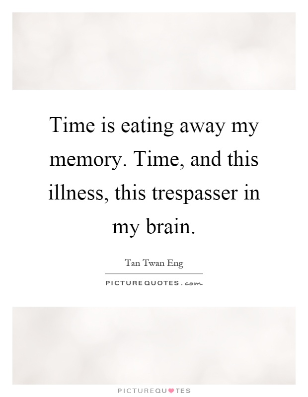 Time is eating away my memory. Time, and this illness, this trespasser in my brain Picture Quote #1