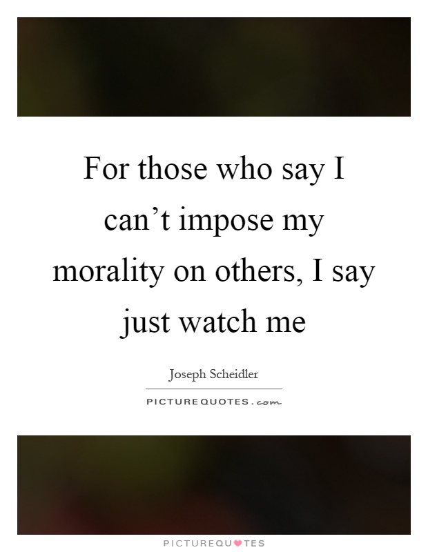 For those who say I can't impose my morality on others, I say just watch me Picture Quote #1