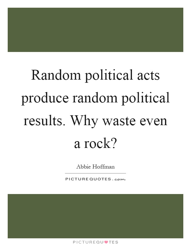Random political acts produce random political results. Why waste even a rock? Picture Quote #1