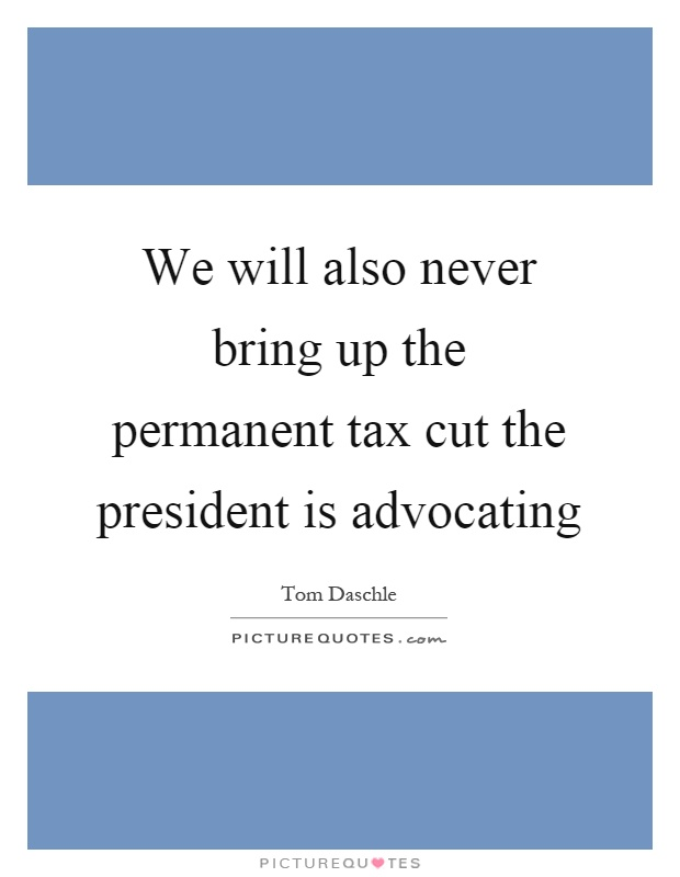 We will also never bring up the permanent tax cut the president is advocating Picture Quote #1