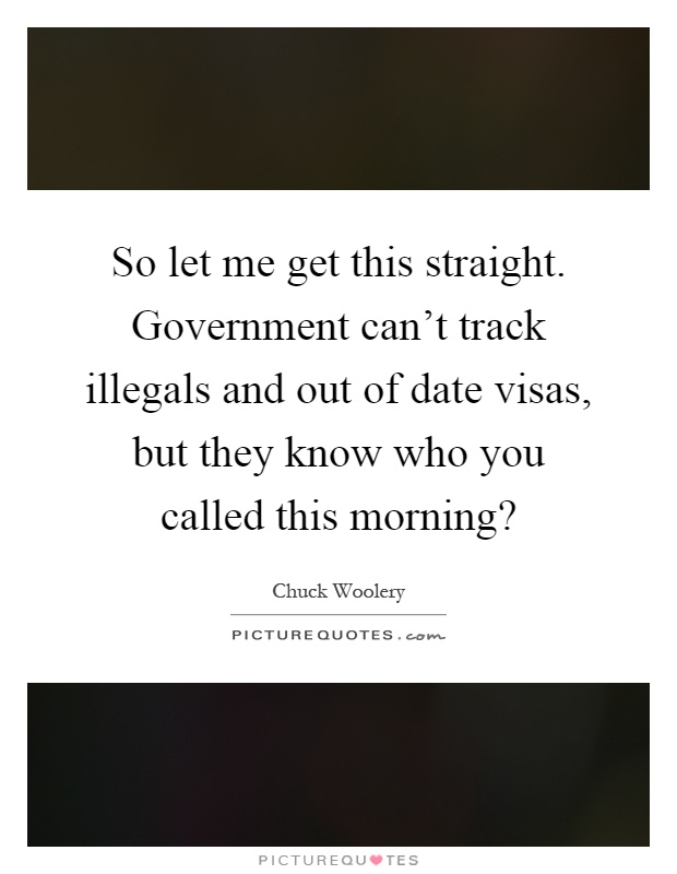So let me get this straight. Government can't track illegals and out of date visas, but they know who you called this morning? Picture Quote #1