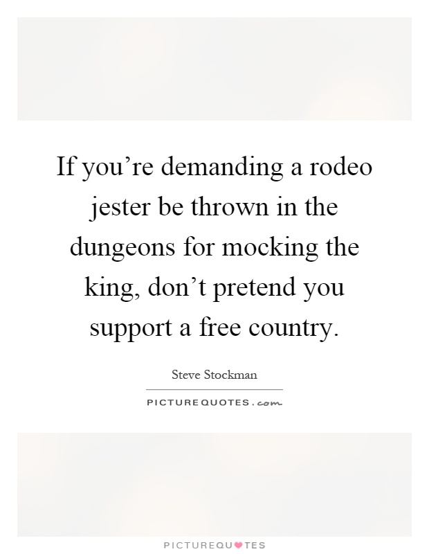 If you're demanding a rodeo jester be thrown in the dungeons for mocking the king, don't pretend you support a free country Picture Quote #1
