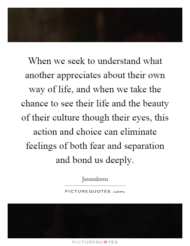 When we seek to understand what another appreciates about their own way of life, and when we take the chance to see their life and the beauty of their culture though their eyes, this action and choice can eliminate feelings of both fear and separation and bond us deeply Picture Quote #1