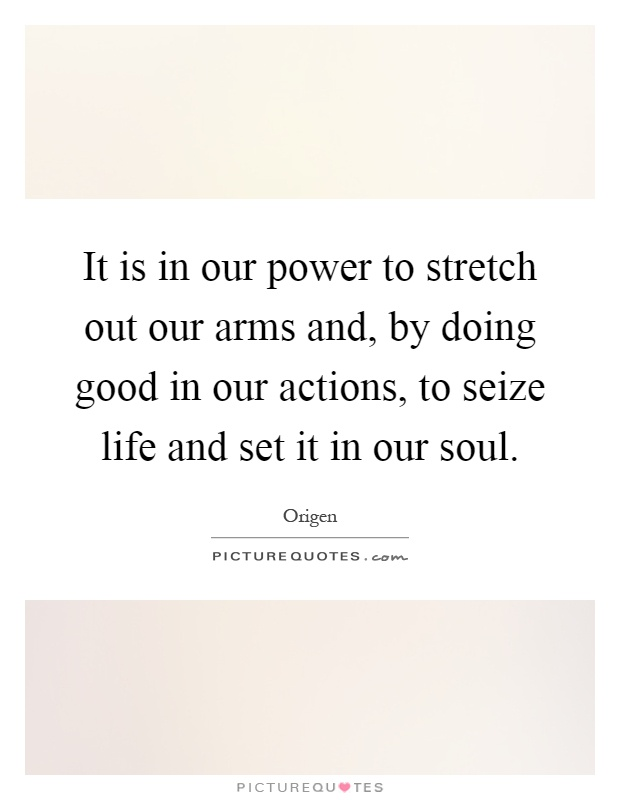 It is in our power to stretch out our arms and, by doing good in our actions, to seize life and set it in our soul Picture Quote #1