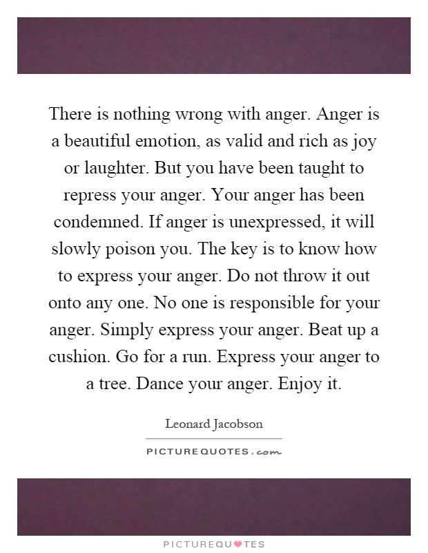 There is nothing wrong with anger. Anger is a beautiful emotion, as valid and rich as joy or laughter. But you have been taught to repress your anger. Your anger has been condemned. If anger is unexpressed, it will slowly poison you. The key is to know how to express your anger. Do not throw it out onto any one. No one is responsible for your anger. Simply express your anger. Beat up a cushion. Go for a run. Express your anger to a tree. Dance your anger. Enjoy it Picture Quote #1