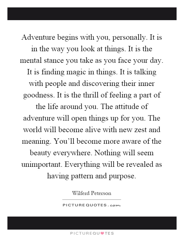 Adventure begins with you, personally. It is in the way you look at things. It is the mental stance you take as you face your day. It is finding magic in things. It is talking with people and discovering their inner goodness. It is the thrill of feeling a part of the life around you. The attitude of adventure will open things up for you. The world will become alive with new zest and meaning. You'll become more aware of the beauty everywhere. Nothing will seem unimportant. Everything will be revealed as having pattern and purpose Picture Quote #1