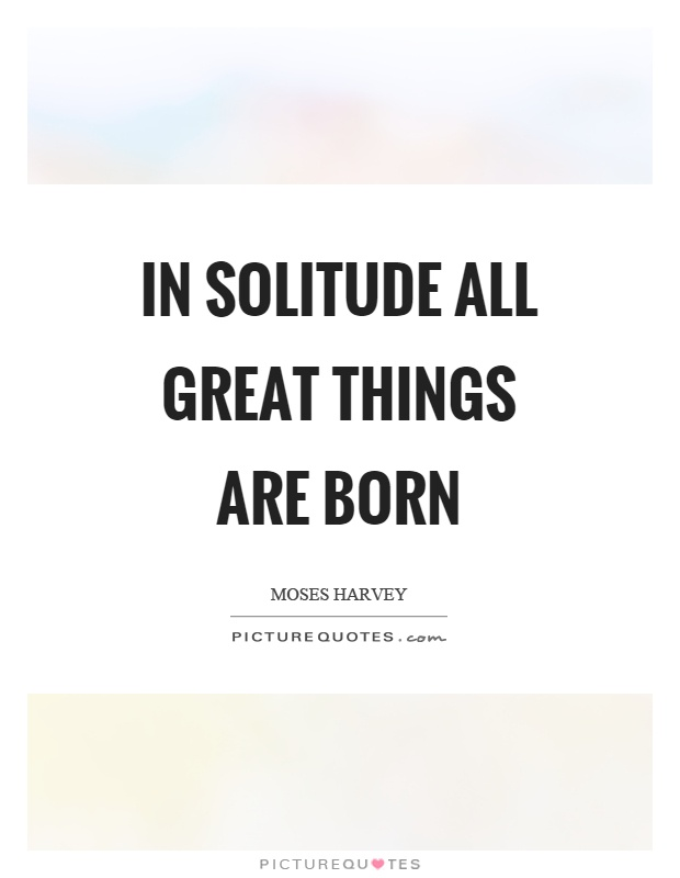 In solitude all great things are born Picture Quote #1
