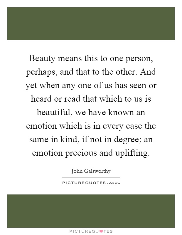 Beauty means this to one person, perhaps, and that to the other. And yet when any one of us has seen or heard or read that which to us is beautiful, we have known an emotion which is in every case the same in kind, if not in degree; an emotion precious and uplifting Picture Quote #1
