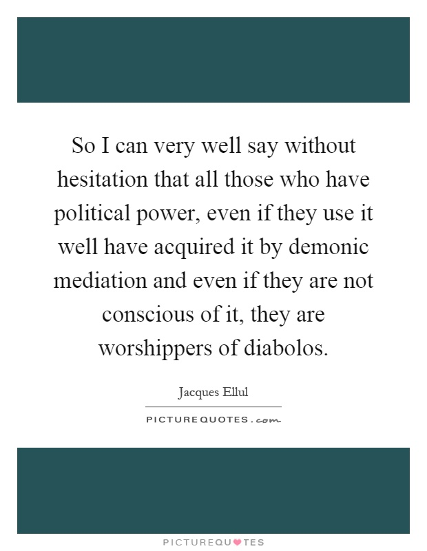 So I can very well say without hesitation that all those who have political power, even if they use it well have acquired it by demonic mediation and even if they are not conscious of it, they are worshippers of diabolos Picture Quote #1