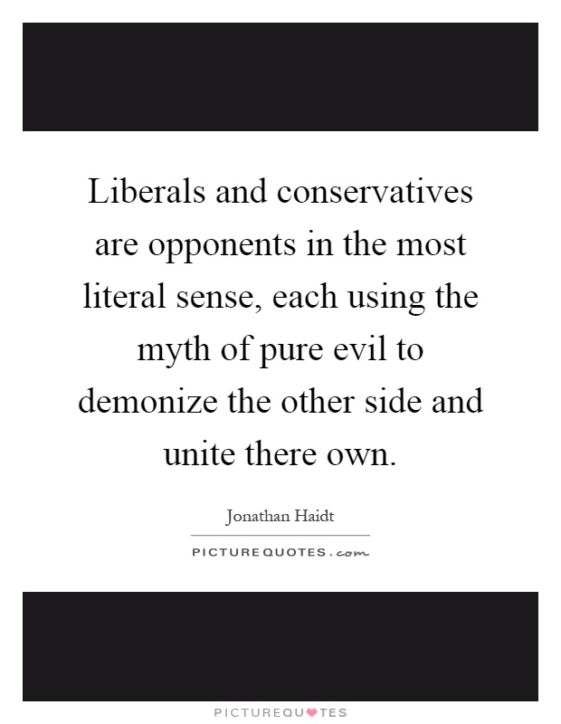 Liberals and conservatives are opponents in the most literal sense, each using the myth of pure evil to demonize the other side and unite there own Picture Quote #1