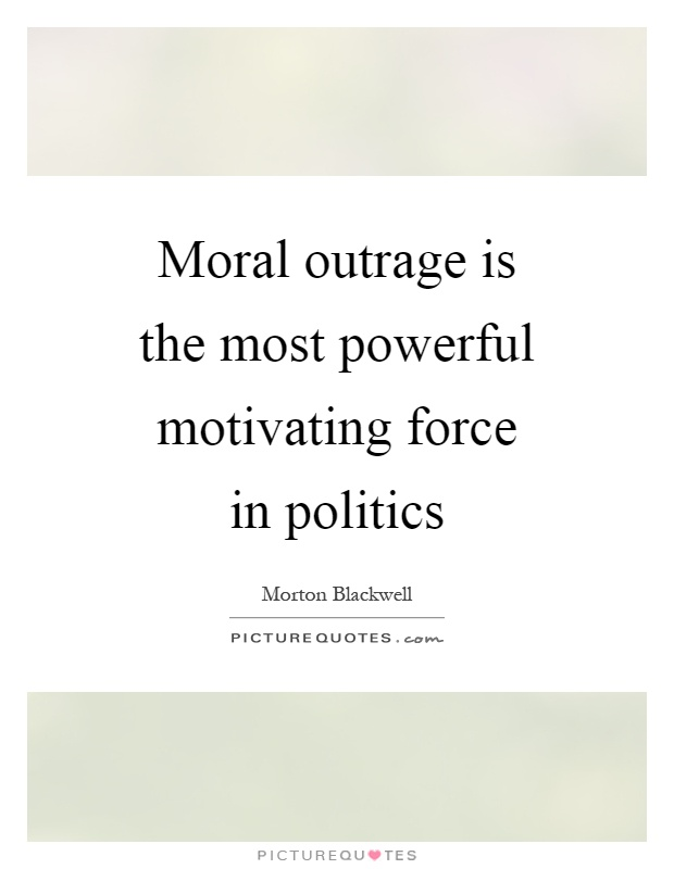 Moral outrage is the most powerful motivating force in politics Picture Quote #1