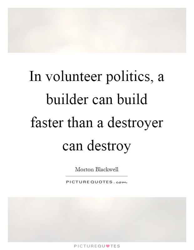 In volunteer politics, a builder can build faster than a destroyer can destroy Picture Quote #1