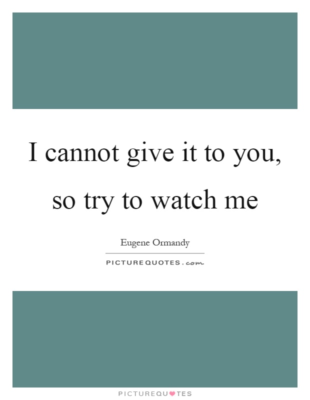 I cannot give it to you, so try to watch me Picture Quote #1