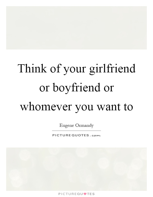 Think of your girlfriend or boyfriend or whomever you want to Picture Quote #1