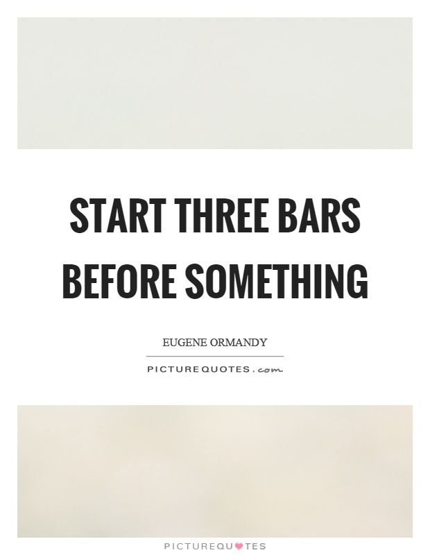 Start three bars before something Picture Quote #1