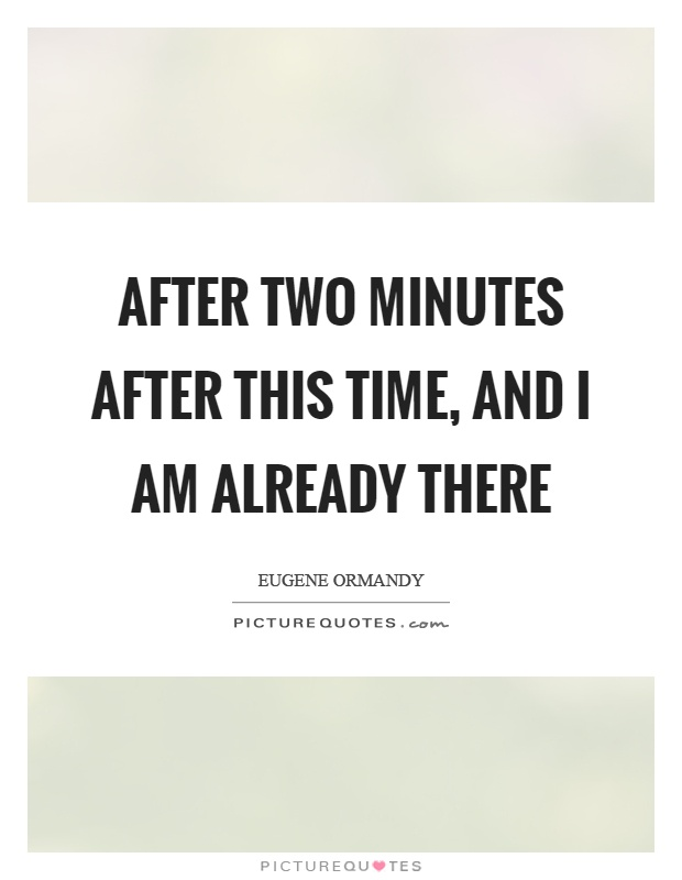 After two minutes after this time, and I am already there Picture Quote #1