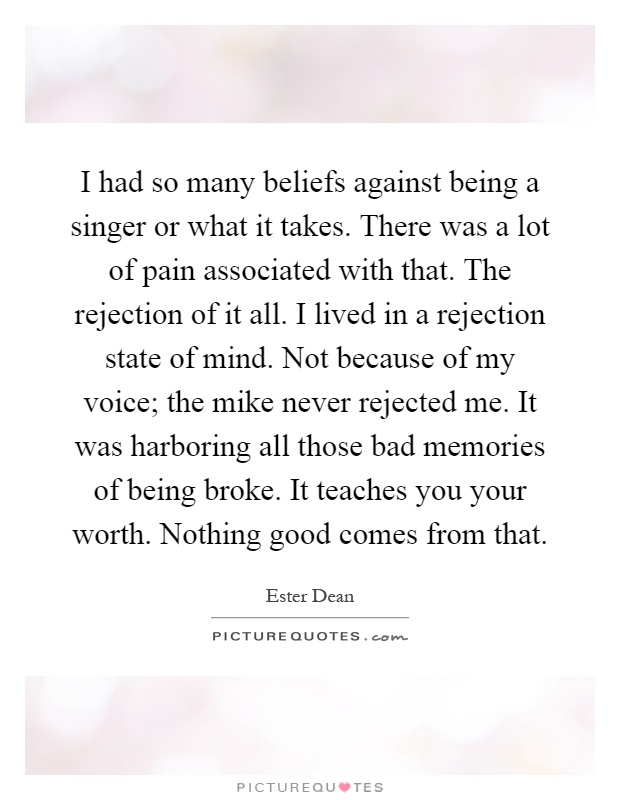 I had so many beliefs against being a singer or what it takes. There was a lot of pain associated with that. The rejection of it all. I lived in a rejection state of mind. Not because of my voice; the mike never rejected me. It was harboring all those bad memories of being broke. It teaches you your worth. Nothing good comes from that Picture Quote #1