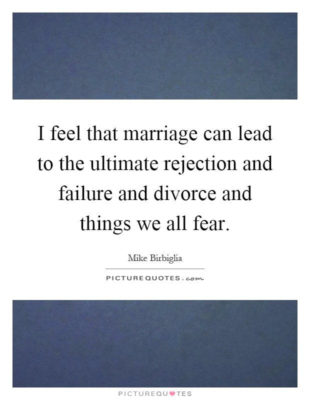 I feel that marriage can lead to the ultimate rejection and failure and divorce and things we all fear Picture Quote #1