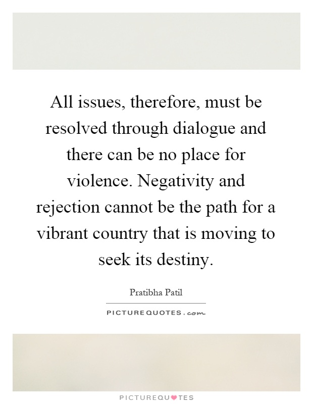 All issues, therefore, must be resolved through dialogue and there can be no place for violence. Negativity and rejection cannot be the path for a vibrant country that is moving to seek its destiny Picture Quote #1
