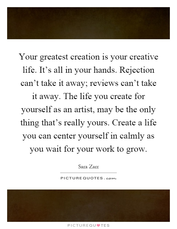 Your greatest creation is your creative life. It's all in your hands. Rejection can't take it away; reviews can't take it away. The life you create for yourself as an artist, may be the only thing that's really yours. Create a life you can center yourself in calmly as you wait for your work to grow Picture Quote #1