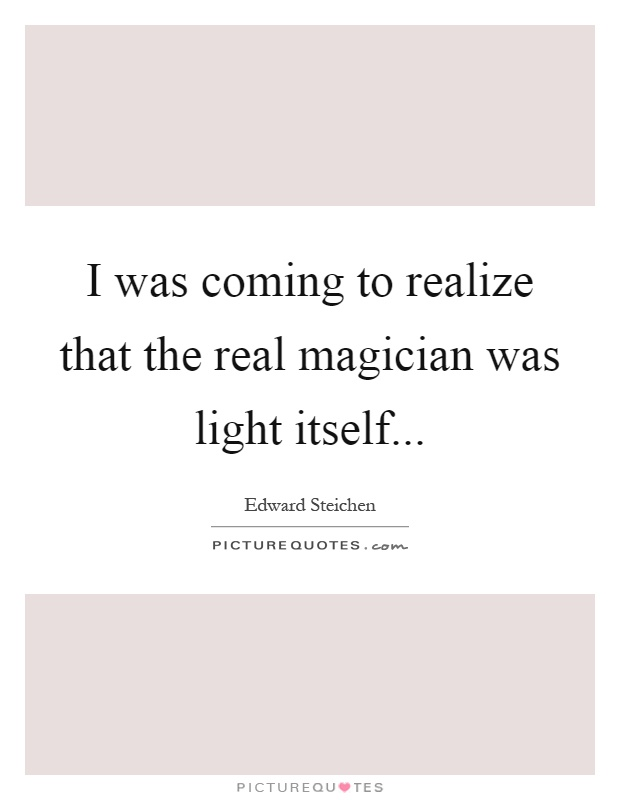 I was coming to realize that the real magician was light itself Picture Quote #1