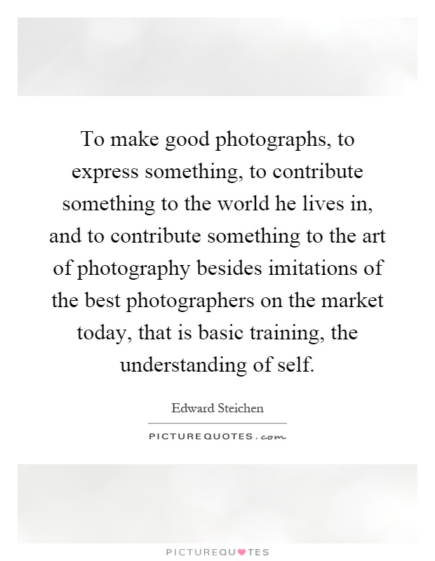 To make good photographs, to express something, to contribute something to the world he lives in, and to contribute something to the art of photography besides imitations of the best photographers on the market today, that is basic training, the understanding of self Picture Quote #1