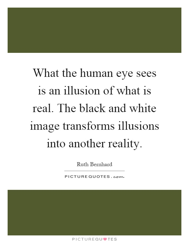 What the human eye sees is an illusion of what is real. The black and white image transforms illusions into another reality Picture Quote #1