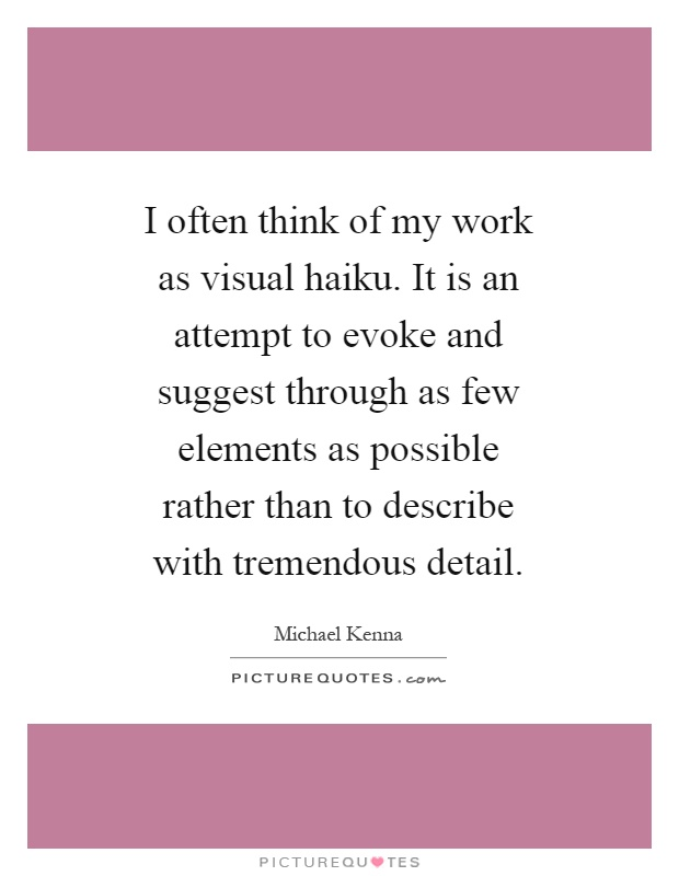 I often think of my work as visual haiku. It is an attempt to evoke and suggest through as few elements as possible rather than to describe with tremendous detail Picture Quote #1