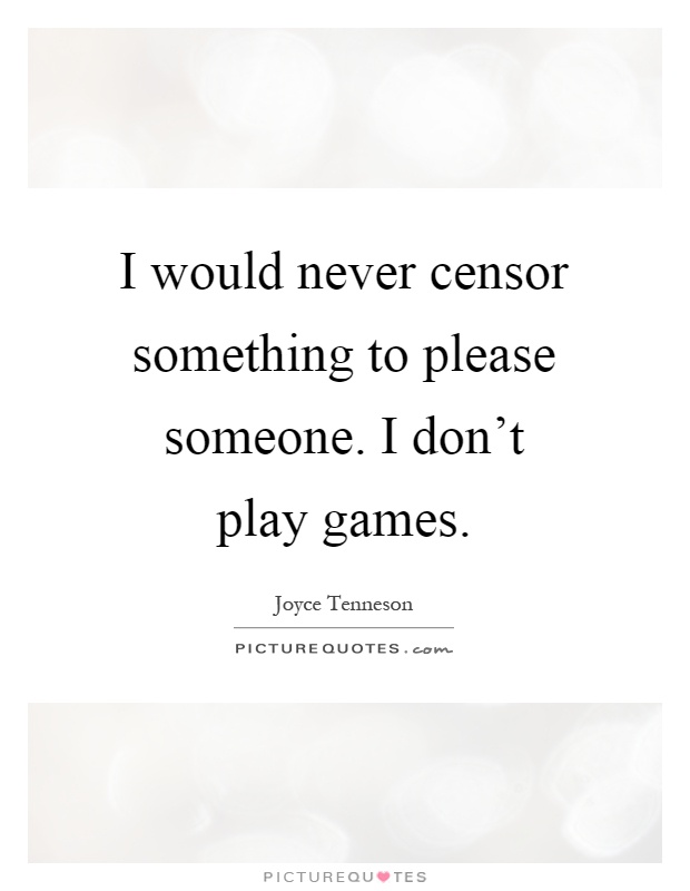 I would never censor something to please someone. I don't play games Picture Quote #1