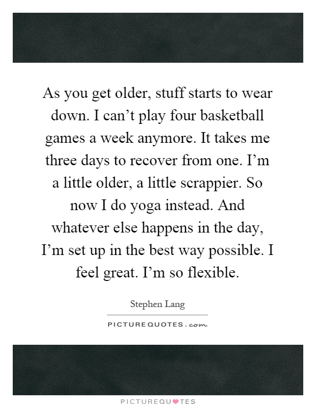 As you get older, stuff starts to wear down. I can't play four basketball games a week anymore. It takes me three days to recover from one. I'm a little older, a little scrappier. So now I do yoga instead. And whatever else happens in the day, I'm set up in the best way possible. I feel great. I'm so flexible Picture Quote #1