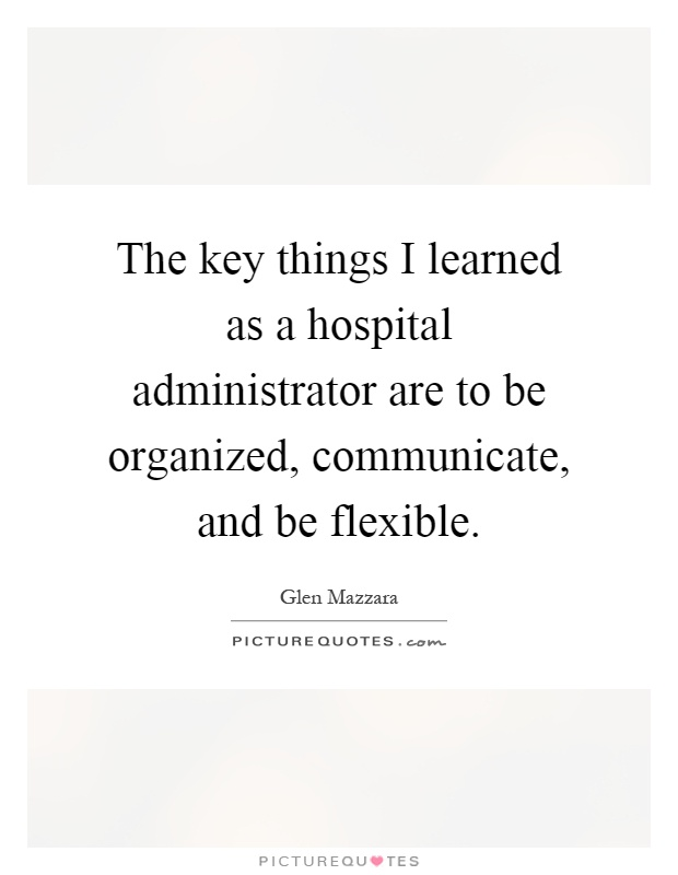 The key things I learned as a hospital administrator are to be organized, communicate, and be flexible Picture Quote #1