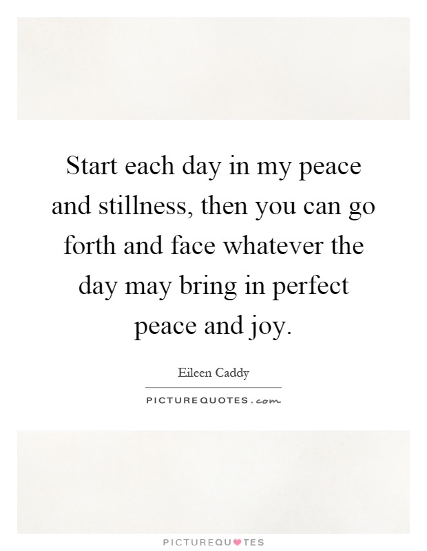 Start each day in my peace and stillness, then you can go forth and face whatever the day may bring in perfect peace and joy Picture Quote #1