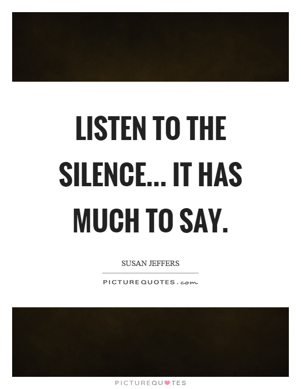 Listen to the silence... it has much to say Picture Quote #1