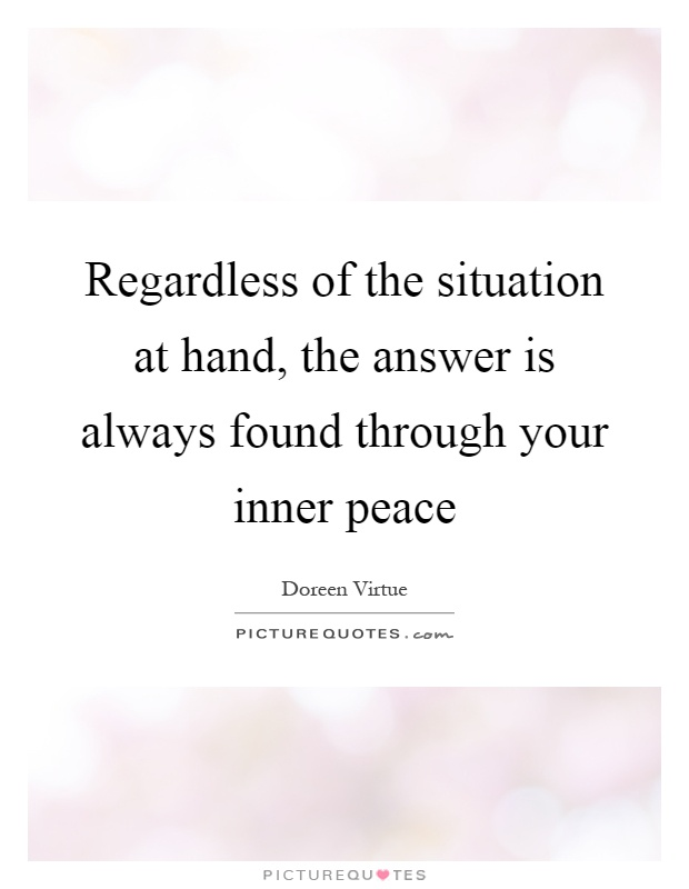 Regardless of the situation at hand, the answer is always found through your inner peace Picture Quote #1