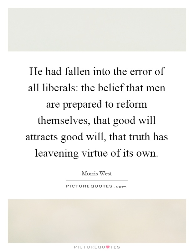 He had fallen into the error of all liberals: the belief that men are prepared to reform themselves, that good will attracts good will, that truth has leavening virtue of its own Picture Quote #1