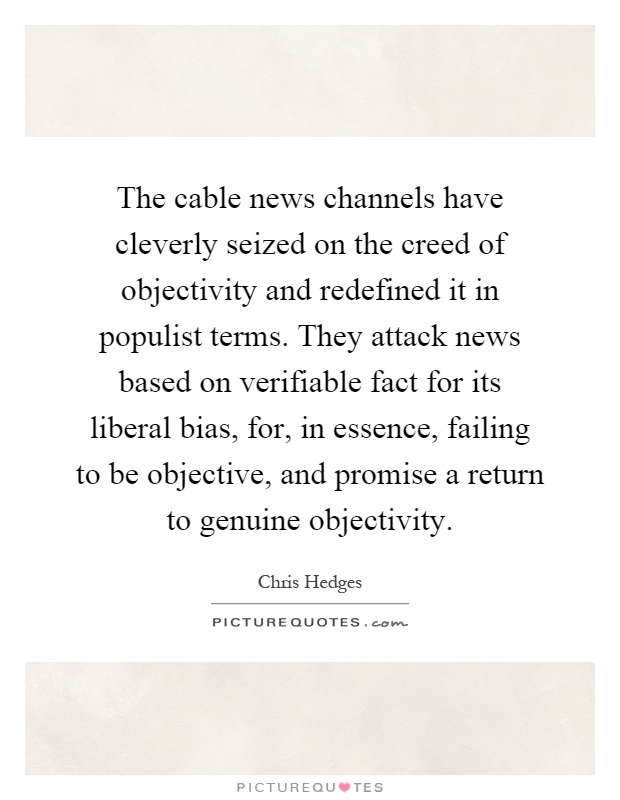 The cable news channels have cleverly seized on the creed of objectivity and redefined it in populist terms. They attack news based on verifiable fact for its liberal bias, for, in essence, failing to be objective, and promise a return to genuine objectivity Picture Quote #1
