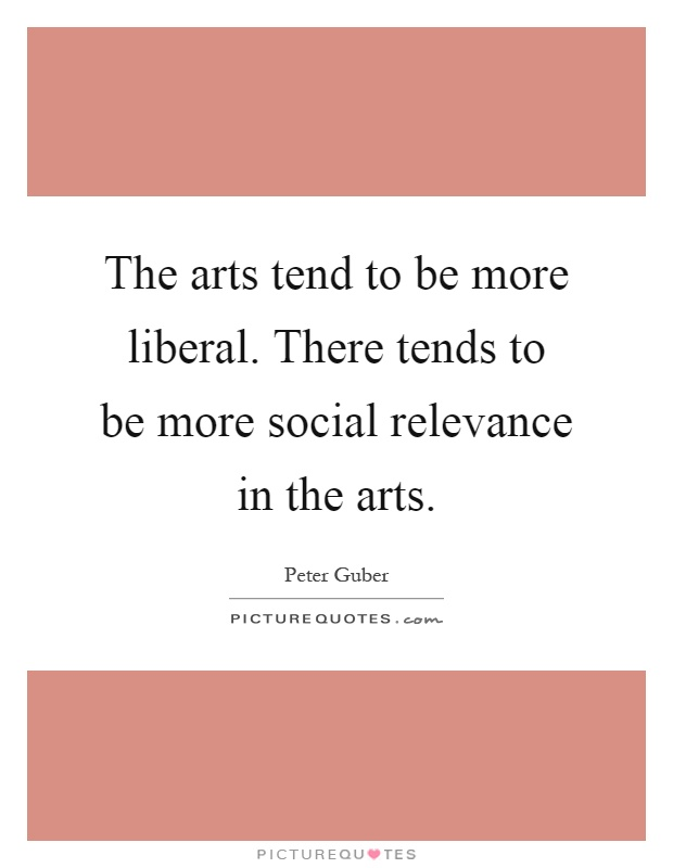 The arts tend to be more liberal. There tends to be more social relevance in the arts Picture Quote #1