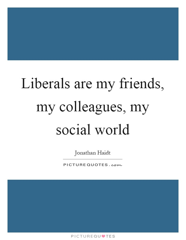Liberals are my friends, my colleagues, my social world Picture Quote #1