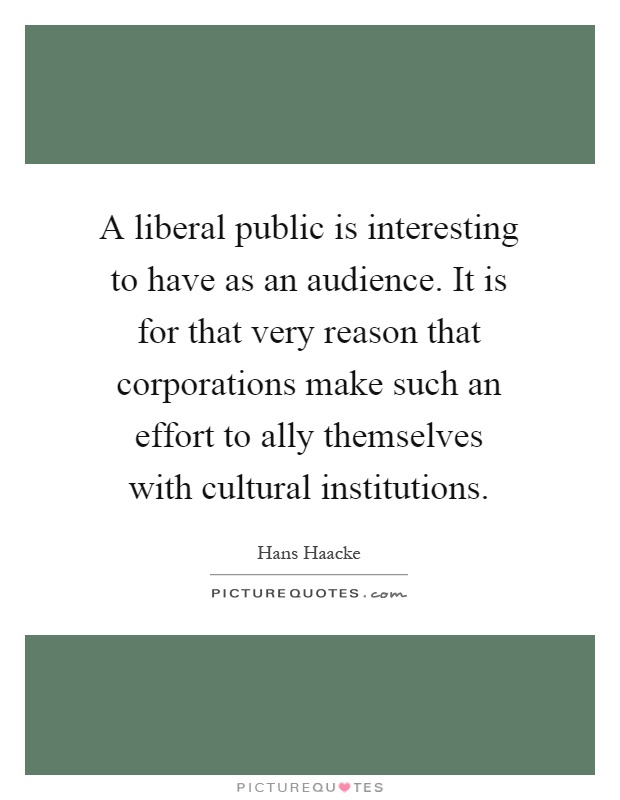 A liberal public is interesting to have as an audience. It is for that very reason that corporations make such an effort to ally themselves with cultural institutions Picture Quote #1